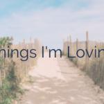 Things I'm Loving Vol. 1